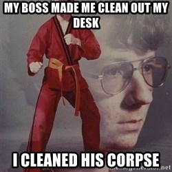 PTSD Karate Kyle - My boss made me clean out my desk I cleaned his corpse
