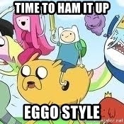 Adventure Time Meme - Time to ham it up Eggo style