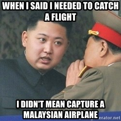 What Do You Mean....Kim Jong Un - When i said i needed to catch a flight i didn't mean capture a MALAYSIAN airplane