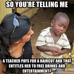 skeptical black kid - So you're telling me A teacher pays for a haircut and that entitles her to free drinks and ENTERTAINMENT?
