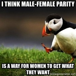 UnpopularOpinion Puffin - I think male-female parity  IS A WAY FOR WOMEN TO GET WHAT THEY WANT