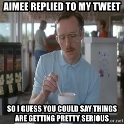 so i guess you could say things are getting pretty serious - Aimee replied to my tweet  So I guess you could say things are getting pretty serious