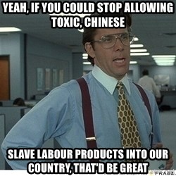 Yeah If You Could Just - yeah, if you could stop allowing toxic, chinese  slave labour products into our country, that'd be great