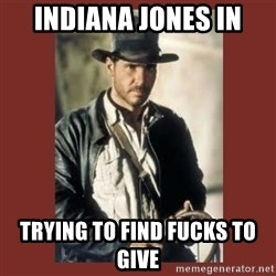 Indiana Jones - Indiana Jones in Trying to find fucks to give