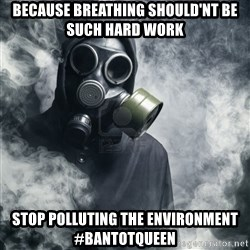 gas mask - because breathing should'nt be such hard work stop polluting the environment #bantotqueen