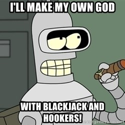 Typical Bender - i'll make my own god with blackjack and hookers!