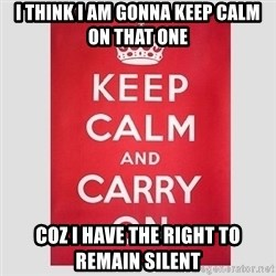 Keep Calm - i think i am gonna keep calm on that one coz i have the right to remain silent