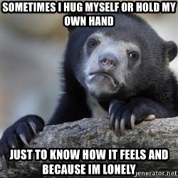 Confession Bear - Sometimes I hug myself or hold my own hand Just to know how it feels and because im lonely