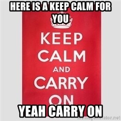 Keep Calm - here is a keep calm for you  yeah carry on