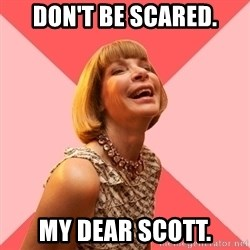 Amused Anna Wintour - don't be scared. my dear scott.