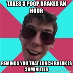 Hypocrite Gordon - takes 3 poop brakes an hour reminds you that lunch break is 30minutes