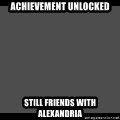 Achievement Unlocked - Achievement Unlocked Still friends with Alexandria