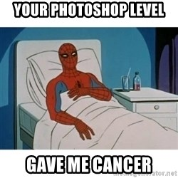 SpiderMan Cancer - your photoshop level gave me cancer