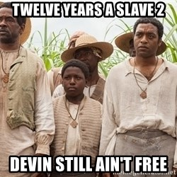 12 years a slave hangover - Twelve years a Slave 2 Devin still ain't free