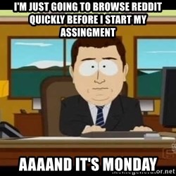aaaaaand its gone - i'm just going to browse reddit quickly before i start my assingment aaaand it's monday