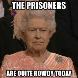 Unhappy Queen - The prisoners Are quite rowdy today