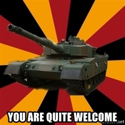 http://memegenerator.net/The-Impudent-Tank3 -  You are quite welcome