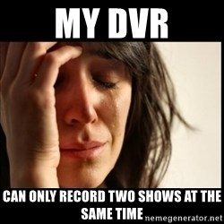 First World Problems - My dvr can only reCORD TWO SHOWS AT THE SAME TIME