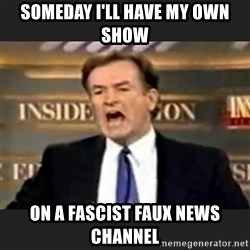 Angry Bill O'Reilly - someday i'll have my own show on a fascist faux news channel