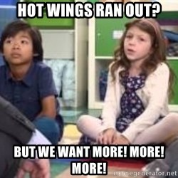 We want more we want more - Hot wings ran out? But we want more! more! More!