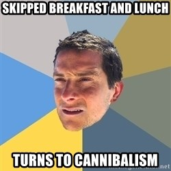 Bear Grylls - skipped breakfast and lunch turns to cannibalism