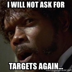 Angry Samuel L Jackson - I will not ask for targets again...