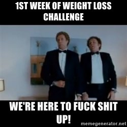 """We're here to fuck shit up"" - 1st week of weight loss challenge We're here to fuck shit up!"