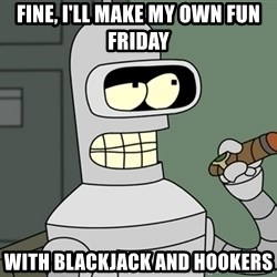Typical Bender - fine, I'll make my own fun friday with blackjack and hookers