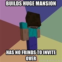 Depressed Minecraft Guy - Builds huge mansion has no frinds to invite over