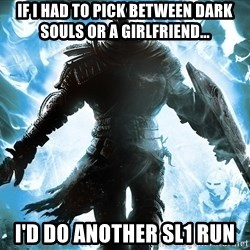 Dark Souls Dreamagus - if i had to pick between dark souls or a girlfriend... I'd do another SL1 Run
