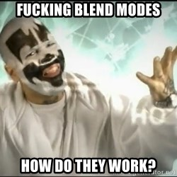 Insane Clown Posse - Fucking Blend Modes How do they work?
