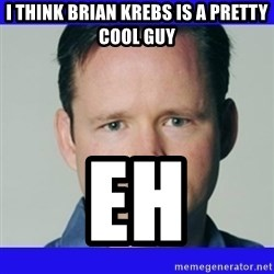 krebsonsecurity - I think brian krebs is a pretty cool guy Eh