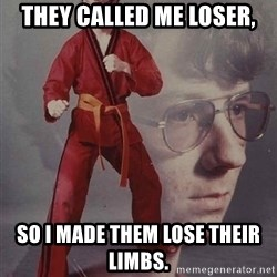 PTSD Karate Kyle - They called me loser, so i made them lose their limbs.