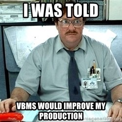 milton office space 2014 - I was told vbms would improve my production