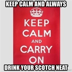 Keep Calm - Keep Calm and Always Drink Your Scotch Neat