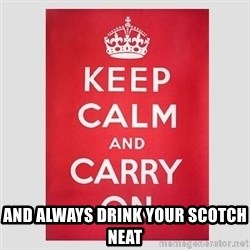Keep Calm -  And Always Drink Your Scotch Neat