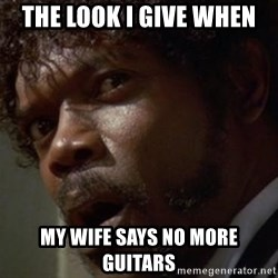 Angry Samuel L Jackson - The look I give when  My wife says no more guitars