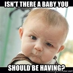 Skeptical Baby Whaa? - Isn't there a Baby You should be having?