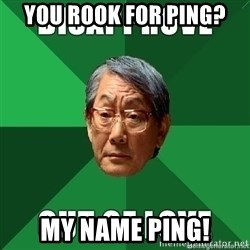High Expectation Asian Father - YOU ROOK FOR PING? MY NAME PING!