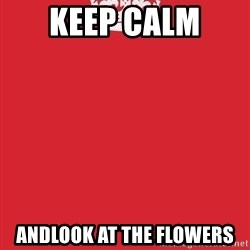 Keep Calm - Keep Calm  ANDLOOK AT THE FLOWERS