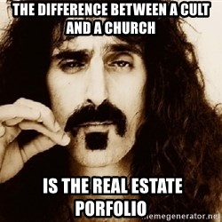 Frank Zappa - The difference between a cult and a church  is the real estate porfolio