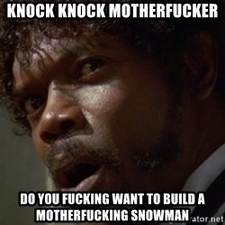 Angry Samuel L Jackson - KNOCK KNOCK MOTHERFUCKER DO YOU FUCKING WANT TO BUILD A MOTHERFUCKING SNOWMAN