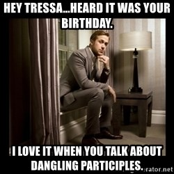 Ryan Gosling Birthday - Hey Tressa...Heard it was your birthday. I love it when you talk about dangling participles.