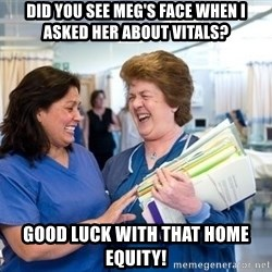 laughingnurses - Did you see Meg's face when I asked her about vitals? Good luck with that home equity!
