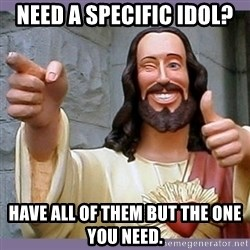 buddy jesus - Need a specific Idol? Have all of them but the one you need.