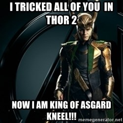Loki - I tricked all of you  in Thor 2  Now I am King of Asgard Kneel!!!