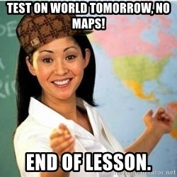 Scumbag Teacher Meme - test on world tomorrow, no maps! end of lesson.