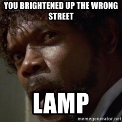 Angry Samuel L Jackson - YOu brightened up the wrong street lamp