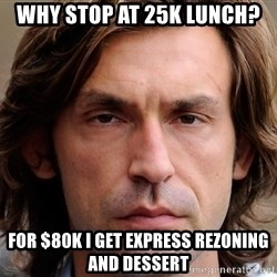pirlosincero - Why stop at 25K Lunch? For $80K I GET EXPRESS REZONING and DESSERT