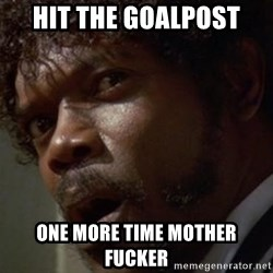 Angry Samuel L Jackson - Hit the goalpost one more time mother fucker